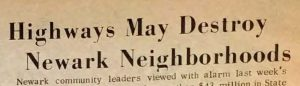 Headline from an article in the Advance, an African-American newspaper, covering the proposed construction of Routes 75, 78, and 280 through Newark. Highway construction in northern urban areas has historically involved the destruction of predominantly Black communities for the benefit of predominantly white suburban commuters. Route 75 was one of the most heavily-contested commuter highway proposals in Newark.