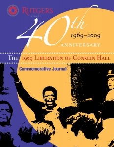 Journal issued in 2009 to commemorate the 40th anniversary of the Liberation of Conklin Hall by the Black Organization of Students in 1969. In the journal, Rutgers faculty, staff, and BOS alumni share their remembrances of the event that changed the face of higher education in Newark and beyond. --Credit: John Cotton Dana Library, Rutgers University-Newark